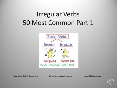 Irregular Verbs 50 Most Common Part 1 Copyright ©2015 Donna BarrAll rights reserved by authorwww.ESLAmerica.us.