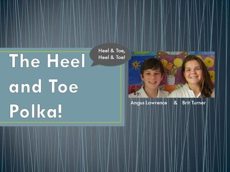 Angus Lawrence & Brit Turner By: Heel & Toe, Heel & Toe!