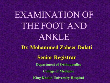 EXAMINATION OF THE FOOT AND ANKLE Dr. Mohammed Zaheer Dalati Senior Registrar Department of Orthopaedics College of Medicine King Khalid University Hospital.