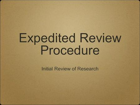 Expedited Review Procedure Expedited Review Procedure Initial Review of Research.