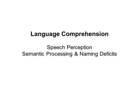 Language Comprehension Speech Perception Semantic Processing & Naming Deficits.