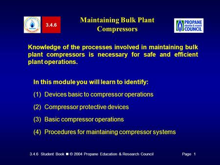 3.4.6 Student Book © 2004 Propane Education & Research CouncilPage 1 3.4.6 Maintaining Bulk Plant Compressors Knowledge of the processes involved in maintaining.