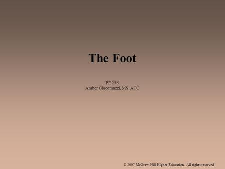 © 2007 McGraw-Hill Higher Education. All rights reserved. The Foot PE 236 Amber Giacomazzi, MS, ATC.