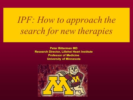 IPF: How to approach the search for new therapies Peter Bitterman MD Research Director, Lillehei Heart Institute Professor of Medicine University of Minnesota.