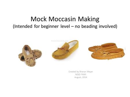 Mock Moccasin Making (Intended for beginner level – no beading involved) Created by Sharon Meyer NESD FNMI August, 2014.