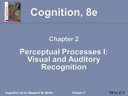 Cognition, 8e by Margaret W. MatlinChapter 2 Cognition, 8e Chapter 2 Perceptual Processes I: Visual and Auditory Recognition.
