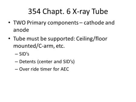 354 Chapt. 6 X-ray Tube TWO Primary components – cathode and anode Tube must be supported: Ceiling/floor mounted/C-arm, etc. – SID's – Detents (center.