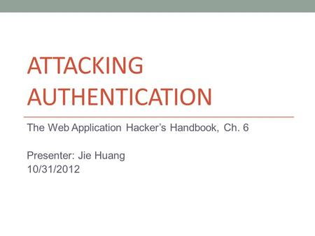 ATTACKING AUTHENTICATION The Web Application Hacker's Handbook, Ch. 6 Presenter: Jie Huang 10/31/2012.