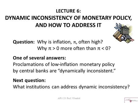 API-120 Prof. J.Frankel LECTURE 6: DYNAMIC INCONSISTENCY OF MONETARY POLICY, AND HOW TO ADDRESS IT Question: Why is inflation, π, often high? Why π > 0.