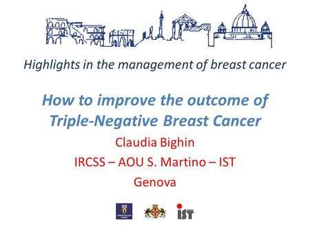 Highlights in the management of breast cancer How to improve the outcome of Triple-Negative Breast Cancer Claudia Bighin IRCSS – AOU S. Martino – IST Genova.