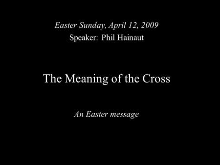 The Meaning of the Cross An Easter message Easter Sunday, April 12, 2009 Speaker: Phil Hainaut.