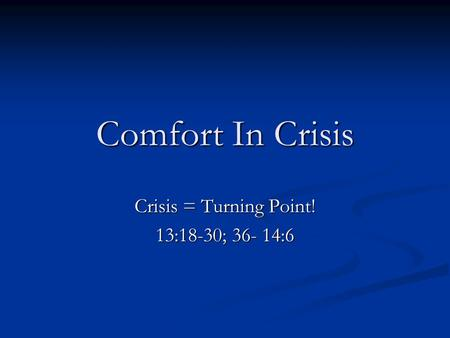 Comfort In Crisis Crisis = Turning Point! 13:18-30; 36- 14:6.