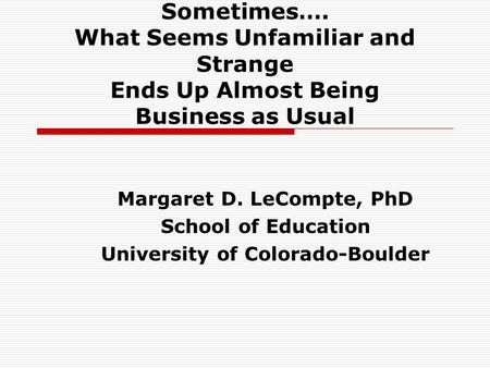 Sometimes…. What Seems Unfamiliar and Strange Ends Up Almost Being Business as Usual Margaret D. LeCompte, PhD School of Education University of Colorado-Boulder.