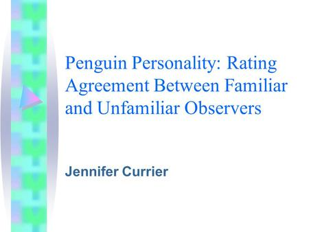 Penguin Personality: Rating Agreement Between Familiar and Unfamiliar Observers Jennifer Currier.