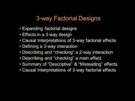 3-way Factorial Designs Expanding factorial designs Effects in a 3-way design Causal Interpretations of 3-way factorial effects Defining a 3-way interaction.