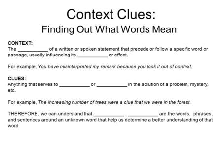 Context Clues: Finding Out What Words Mean CONTEXT: The ___________ of a written or spoken statement that precede or follow a specific word or passage,