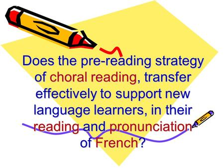 Does the pre-reading strategy of choral reading, transfer effectively to support new language learners, in their reading and pronunciation of French?