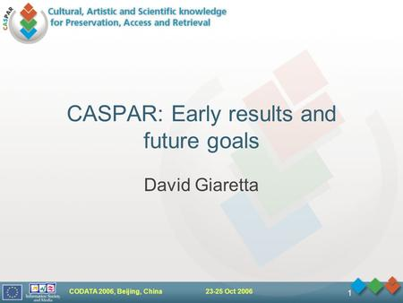 CODATA 2006, Beijing, China 23-25 Oct 2006 1 CASPAR: Early results and future goals David Giaretta.