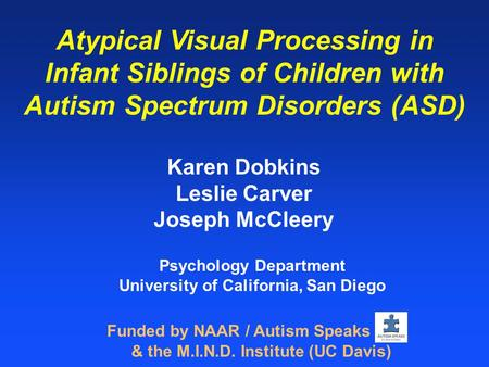 Atypical Visual Processing in Infant Siblings of Children with Autism Spectrum Disorders (ASD) Karen Dobkins Leslie Carver Joseph McCleery Funded by NAAR.