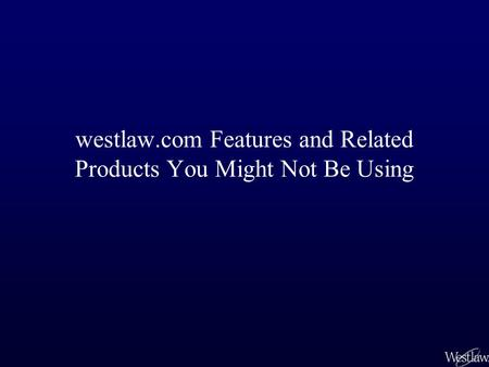 Westlaw.com Features and Related Products You Might Not Be Using.