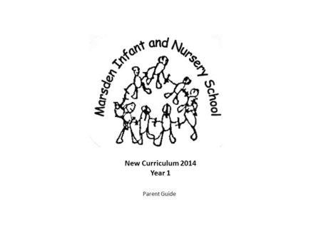 New Curriculum 2014 Year 1 Parent Guide. Marsden Infant & Nursery School has published two booklets to help parent and carers understand the end of year.