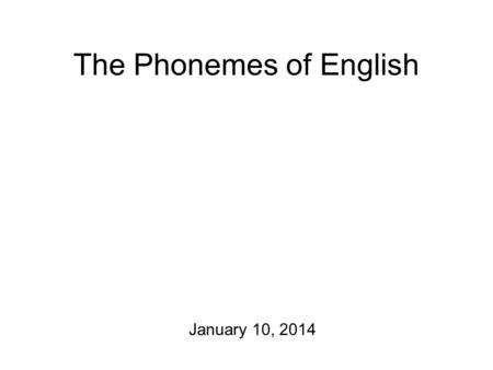 The Phonemes of English January 10, 2014 Oh yeah. Blackboard site. Announcements in general and: check your e-mail! Some fun links + videos.