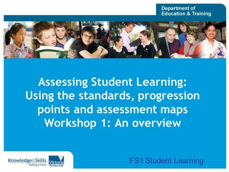Assessing Student Learning: Using the standards, progression points and assessment maps Workshop 1: An overview FS1 Student Learning.