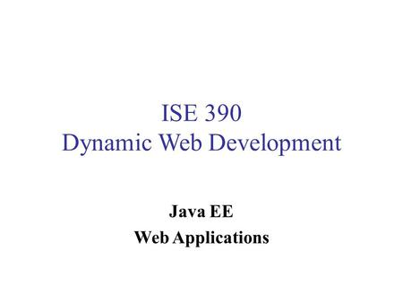 ISE 390 Dynamic Web Development Java EE Web Applications.