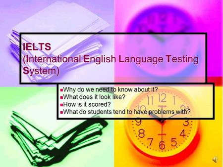 IELTS (International English Language Testing System) Why do we need to know about it? Why do we need to know about it? What does it look like? What does.
