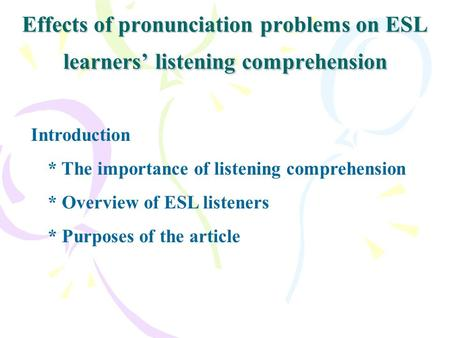 Effects of pronunciation problems on ESL learners' listening comprehension Introduction * The importance of listening comprehension * Overview of ESL listeners.