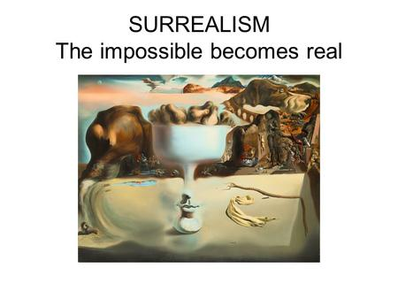 SURREALISM The impossible becomes real