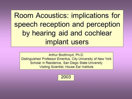Room Acoustics: implications for speech reception and perception by hearing aid and cochlear implant users 2003 Arthur Boothroyd, Ph.D. Distinguished.