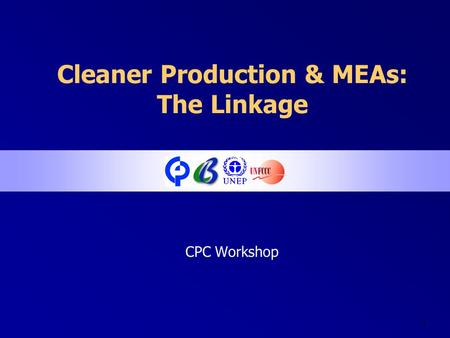1 Cleaner Production & MEAs: The Linkage CPC Workshop.