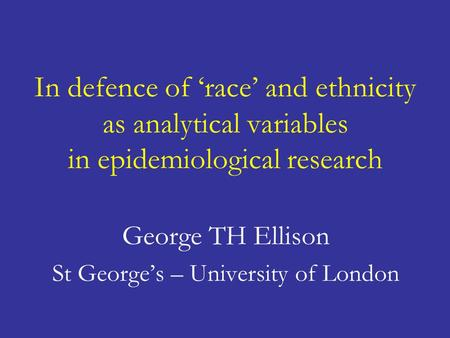 In defence of 'race' and ethnicity as analytical variables in epidemiological research George TH Ellison St George's – University of London.