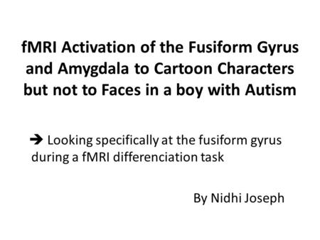 FMRI Activation of the Fusiform Gyrus and Amygdala to Cartoon Characters but not to Faces in a boy with Autism  Looking specifically at the fusiform gyrus.