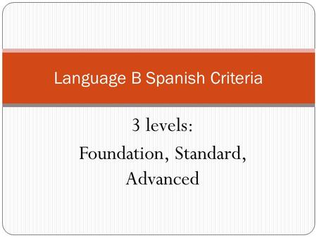 3 levels: Foundation, Standard, Advanced Language B Spanish Criteria.