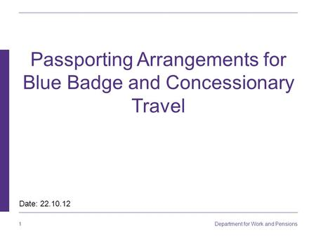 1 Department for Work and Pensions Passporting Arrangements for Blue Badge and Concessionary Travel Date: 22.10.12.
