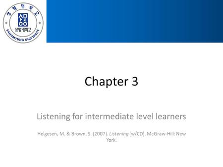 Chapter 3 Listening for intermediate level learners Helgesen, M. & Brown, S. (2007). Listening [w/CD]. McGraw-Hill: New York.