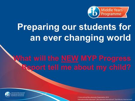 Preparing our students for an ever changing world What will the NEW MYP Progress Report tell me about my child?
