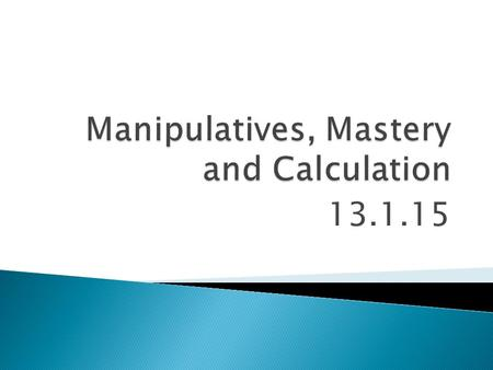 Manipulatives, Mastery and Calculation