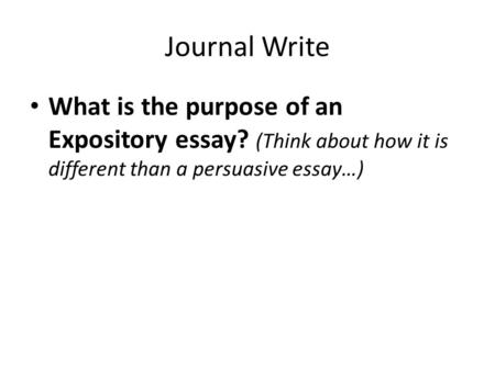 Journal Write What is the purpose of an Expository essay? (Think about how it is different than a persuasive essay…)