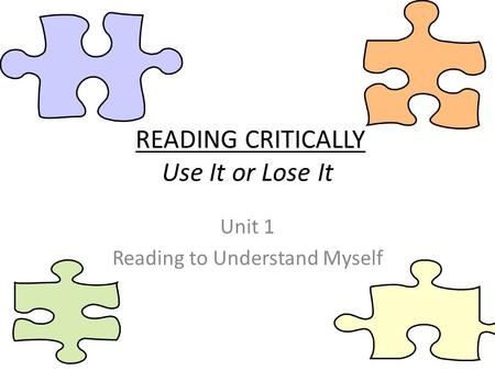 READING CRITICALLY Use It or Lose It Unit 1 Reading to Understand Myself.