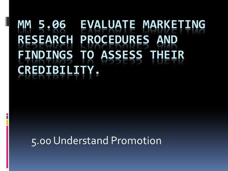 5.00 Understand Promotion. 5-150 5-152 Research  Distinguish between basic and applied research (i.e., generation of knowledge vs. solving a specific.