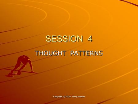 SESSION 4 THOUGHT PATTERNS Copyright © 2010 Terry Hudson.