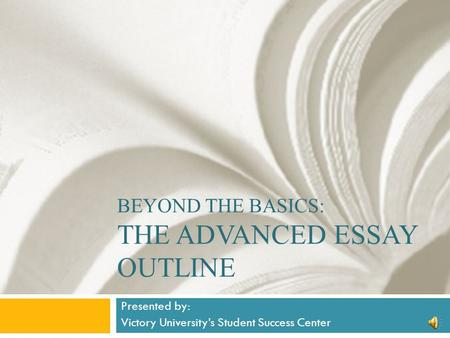 BEYOND THE BASICS: THE ADVANCED ESSAY OUTLINE Presented by: Victory University's Student Success Center.