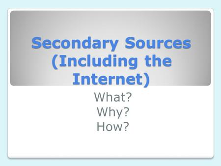 Secondary Sources (Including the Internet) What? Why? How?