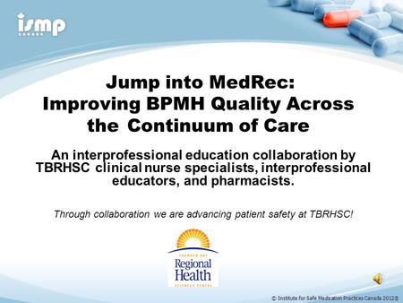 © Institute for Safe Medication Practices Canada 2012® Jump into MedRec: Improving BPMH Quality Across the Continuum of Care An interprofessional education.