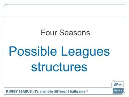 Four Seasons Possible Leagues structures 1. The RFL will lead the debate but stay neutral in the debate The debate is for the Community Game to have 2.
