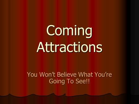 Coming Attractions You Won't Believe What You're Going To See!!