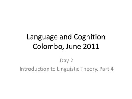 Language and Cognition Colombo, June 2011 Day 2 Introduction to Linguistic Theory, Part 4.